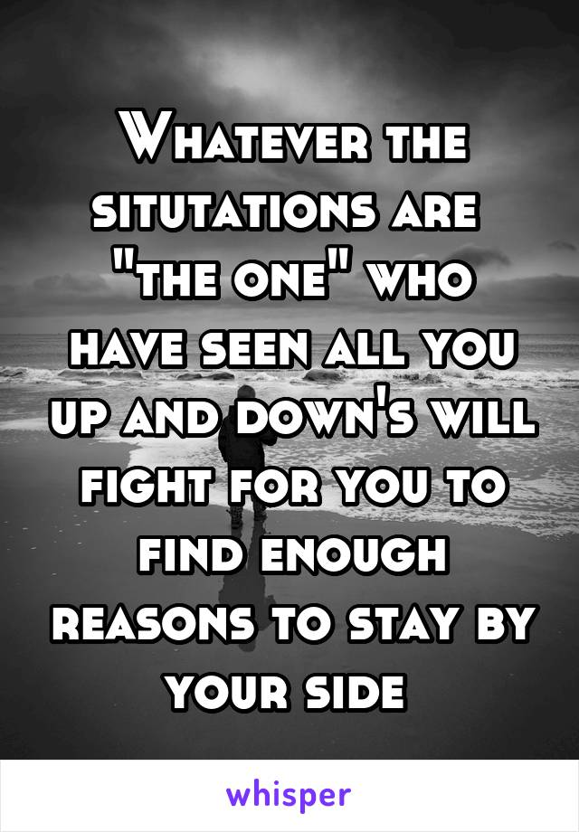 """Whatever the situtations are  """"the one"""" who have seen all you up and down's will fight for you to find enough reasons to stay by your side"""