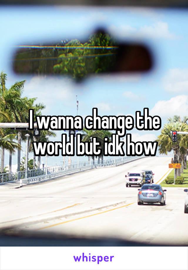 I wanna change the world but idk how