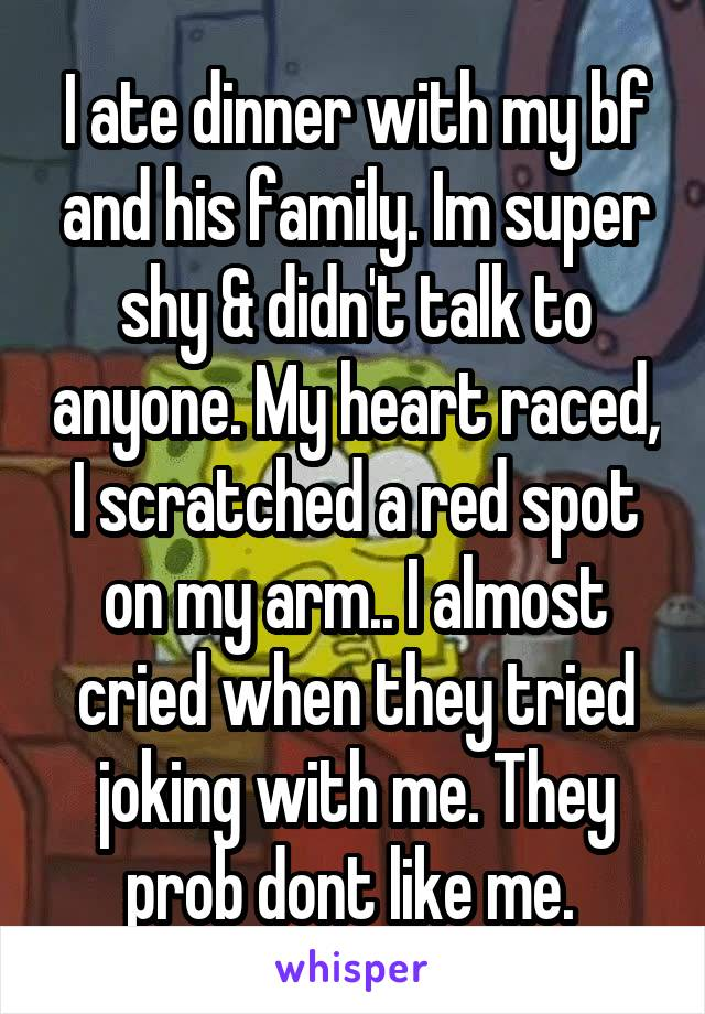 I ate dinner with my bf and his family. Im super shy & didn't talk to anyone. My heart raced, I scratched a red spot on my arm.. I almost cried when they tried joking with me. They prob dont like me.