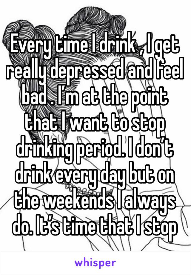 Every time I drink , I get really depressed and feel bad . I'm at the point that I want to stop drinking period. I don't drink every day but on the weekends I always do. It's time that I stop
