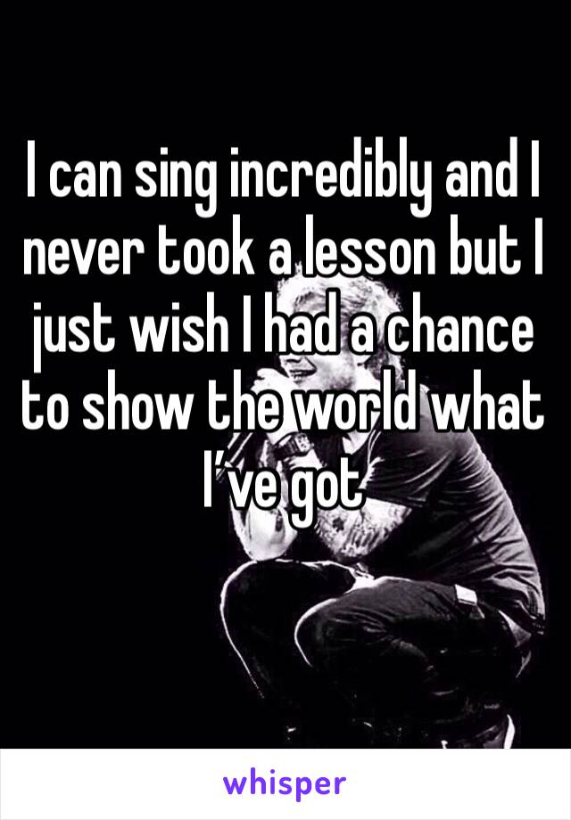 I can sing incredibly and I never took a lesson but I just wish I had a chance to show the world what I've got