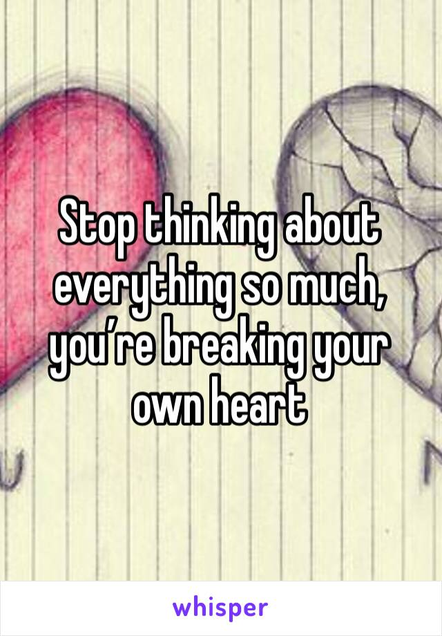 Stop thinking about everything so much, you're breaking your own heart