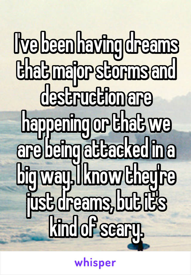 I've been having dreams that major storms and destruction are happening or that we are being attacked in a big way. I know they're just dreams, but it's kind of scary.