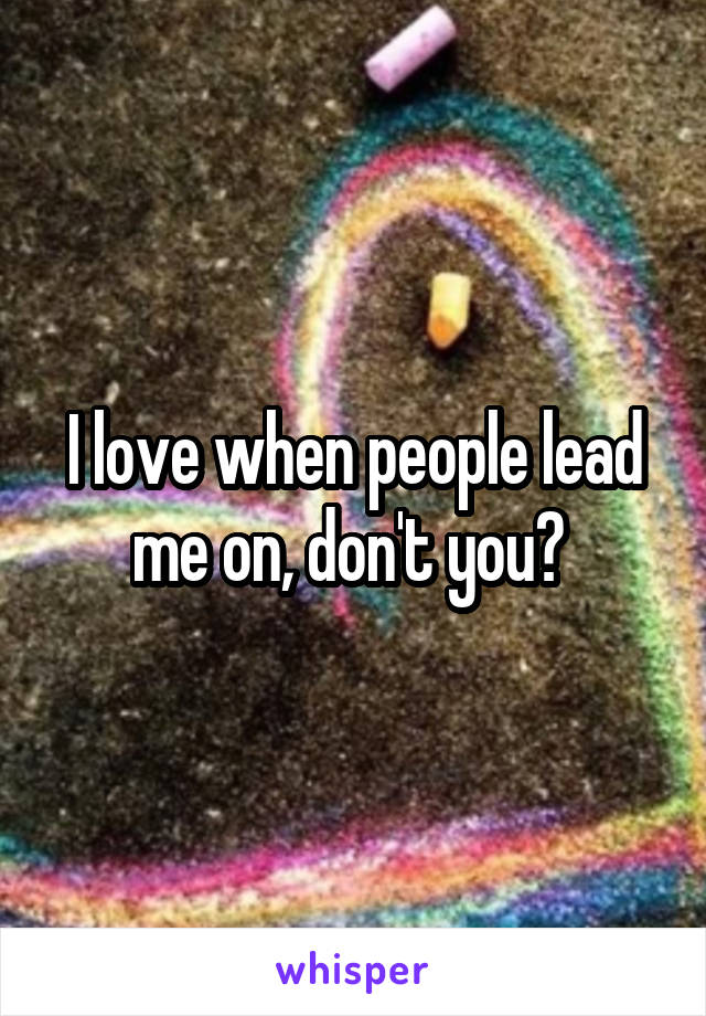 I love when people lead me on, don't you?