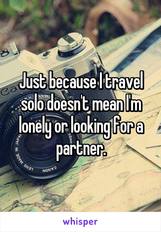 Just because I travel solo doesn't mean I'm lonely or looking for a partner.