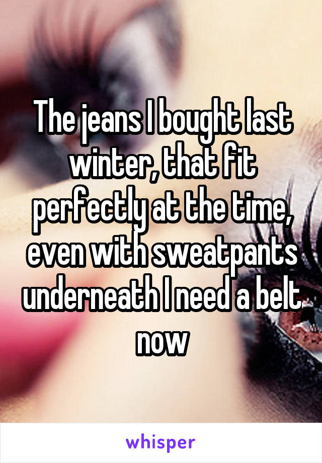 The jeans I bought last winter, that fit perfectly at the time, even with sweatpants underneath I need a belt now