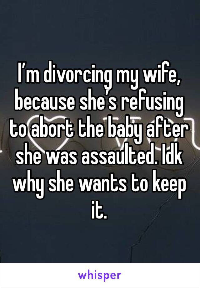 I'm divorcing my wife, because she's refusing to abort the baby after she was assaulted. Idk why she wants to keep it.