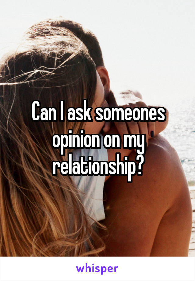 Can I ask someones opinion on my relationship?