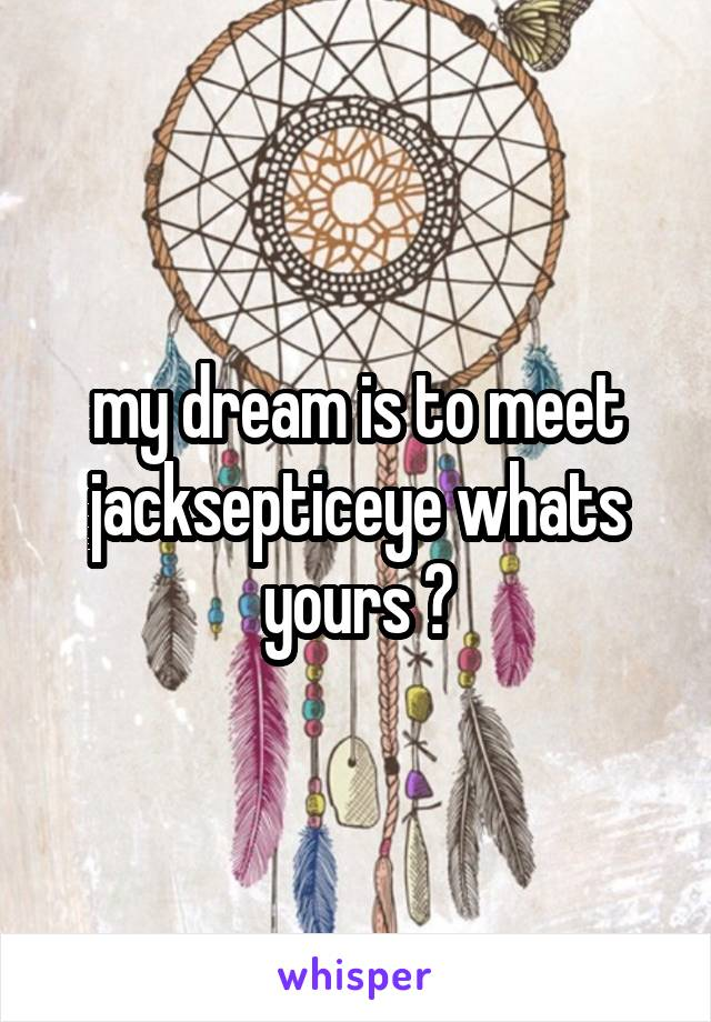 my dream is to meet jacksepticeye whats yours ?
