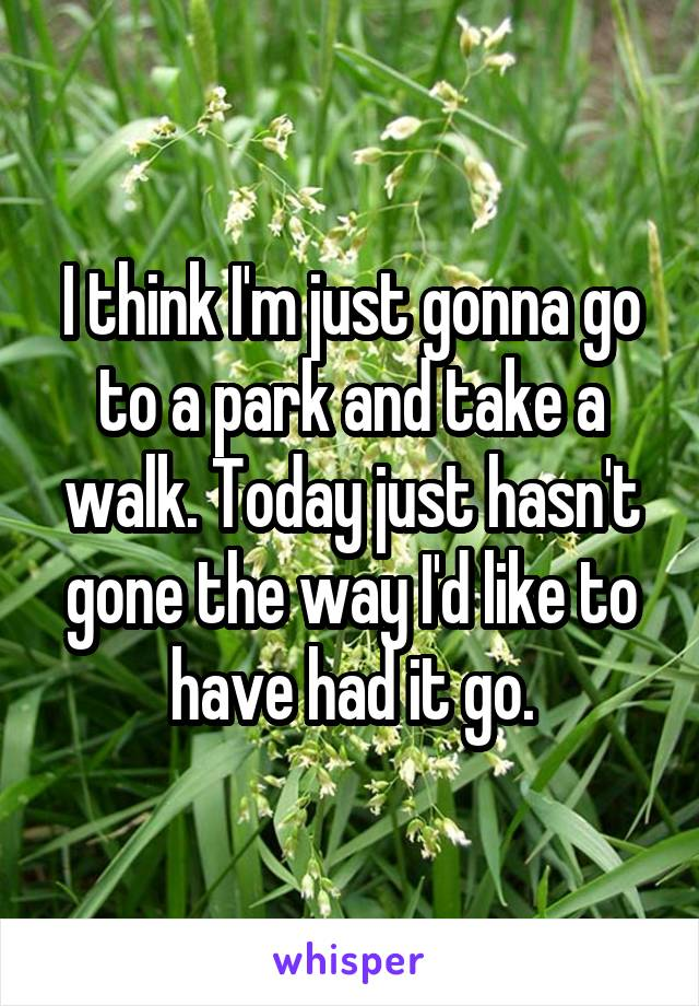 I think I'm just gonna go to a park and take a walk. Today just hasn't gone the way I'd like to have had it go.