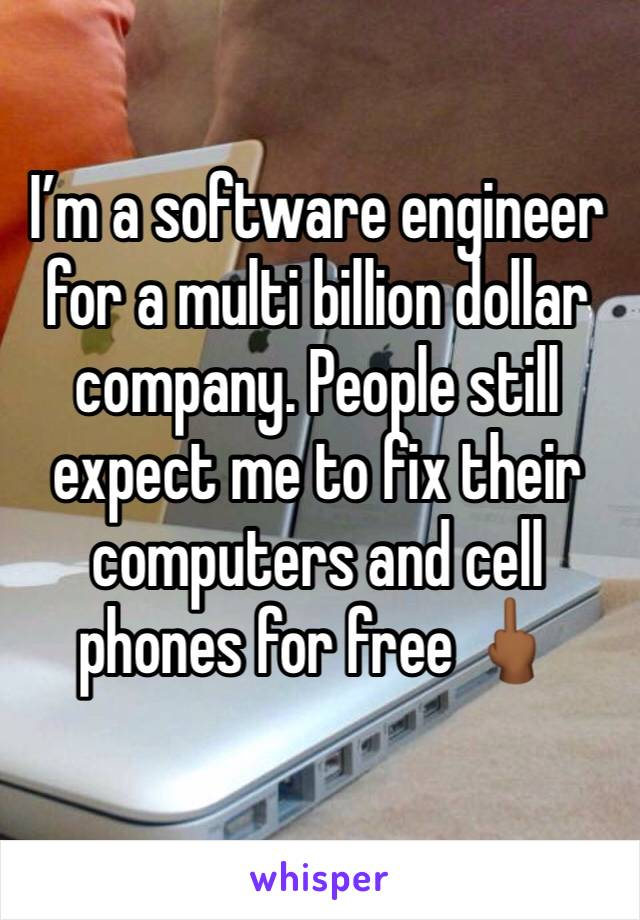 I'm a software engineer for a multi billion dollar company. People still expect me to fix their computers and cell phones for free 🖕🏾