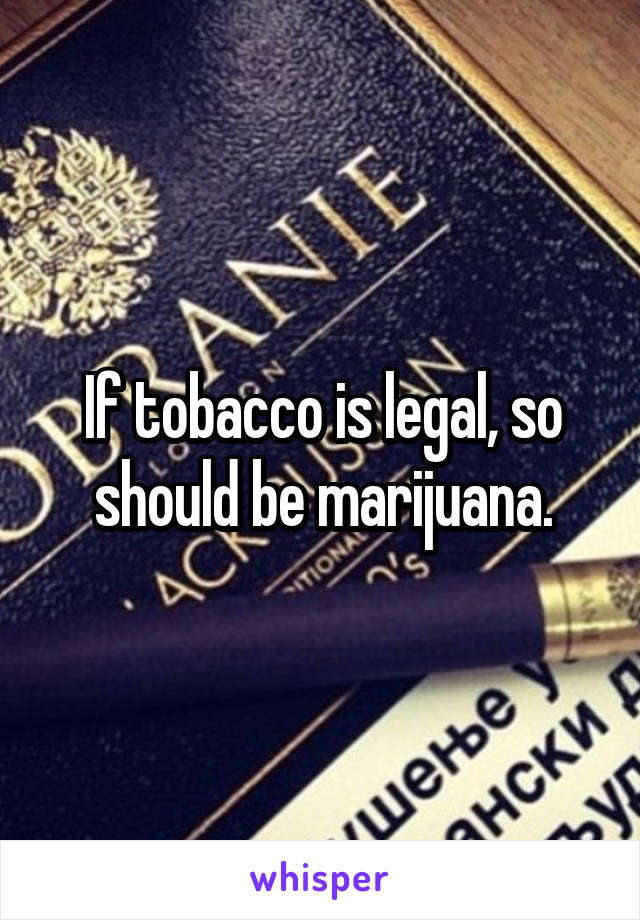 If tobacco is legal, so should be marijuana.