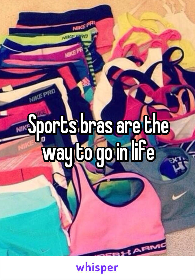 Sports bras are the way to go in life