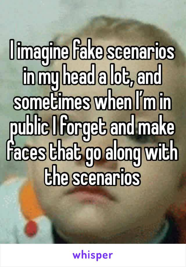 I imagine fake scenarios in my head a lot, and sometimes when I'm in public I forget and make faces that go along with the scenarios