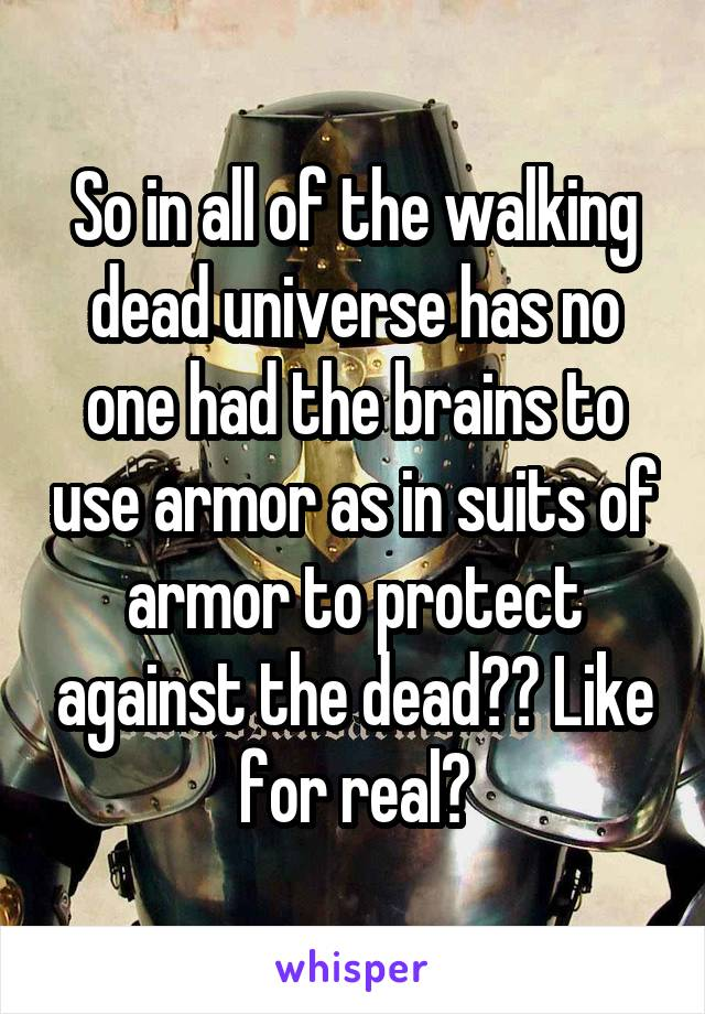 So in all of the walking dead universe has no one had the brains to use armor as in suits of armor to protect against the dead?? Like for real?