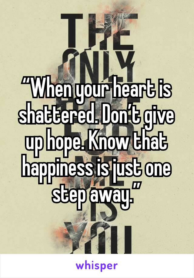 """""""When your heart is shattered. Don't give up hope. Know that happiness is just one step away."""""""