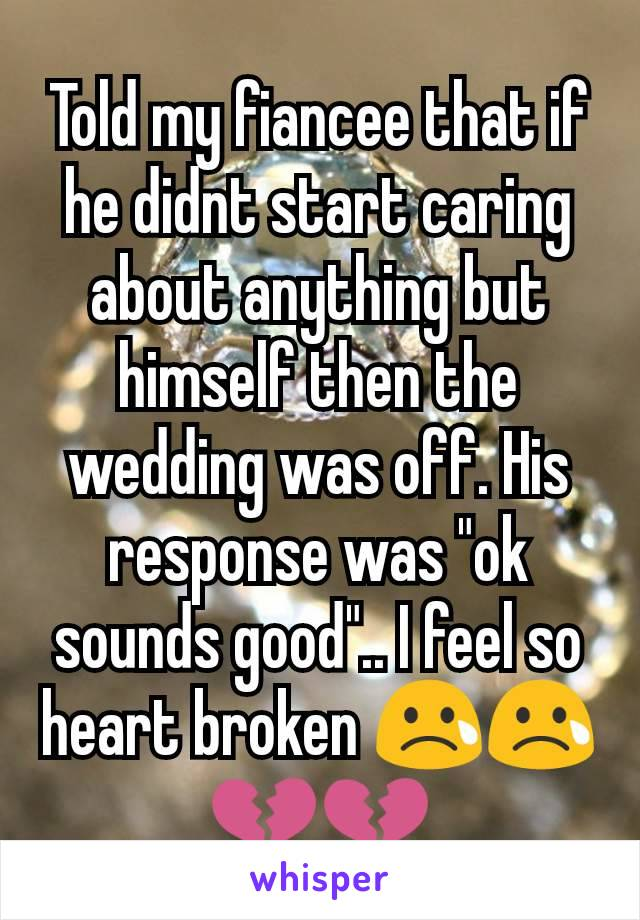 """Told my fiancee that if he didnt start caring about anything but himself then the wedding was off. His response was """"ok sounds good"""".. I feel so heart broken 😢😢💔💔"""