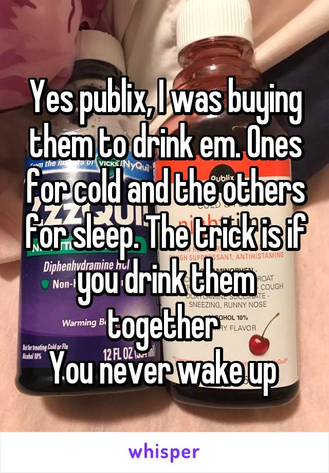 Yes publix, I was buying them to drink em. Ones for cold and the others for sleep. The trick is if you drink them together  You never wake up