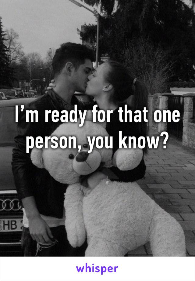 I'm ready for that one person, you know?