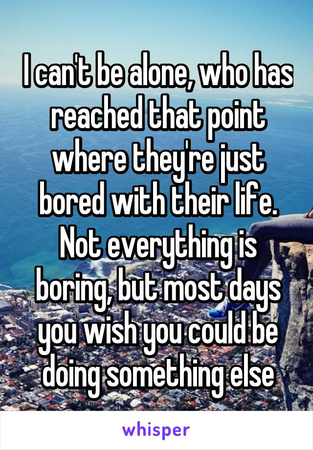 I can't be alone, who has reached that point where they're just bored with their life. Not everything is boring, but most days you wish you could be doing something else