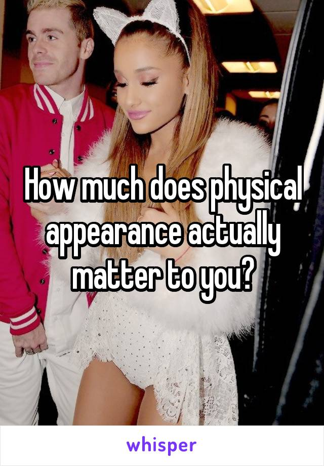 How much does physical appearance actually matter to you?
