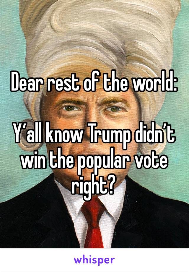 Dear rest of the world:  Y'all know Trump didn't win the popular vote right?