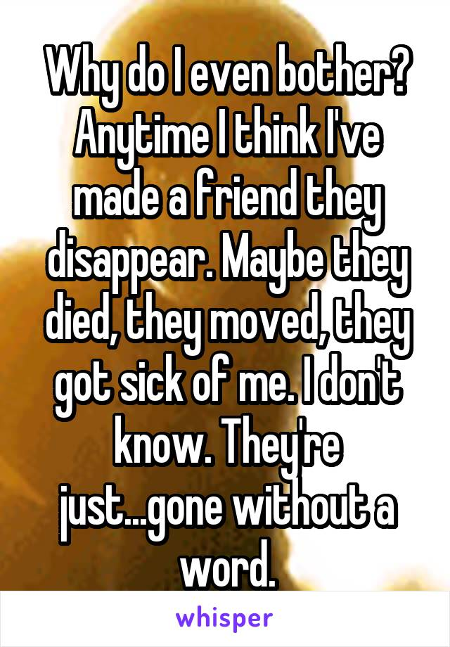 Why do I even bother? Anytime I think I've made a friend they disappear. Maybe they died, they moved, they got sick of me. I don't know. They're just...gone without a word.