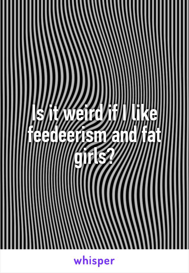 Is it weird if I like feedeerism and fat girls?