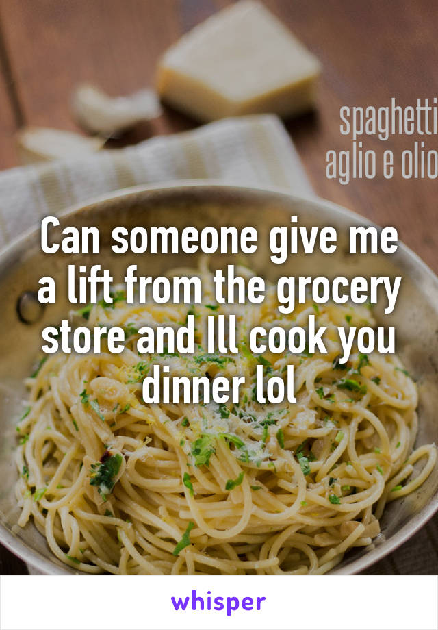 Can someone give me a lift from the grocery store and Ill cook you dinner lol