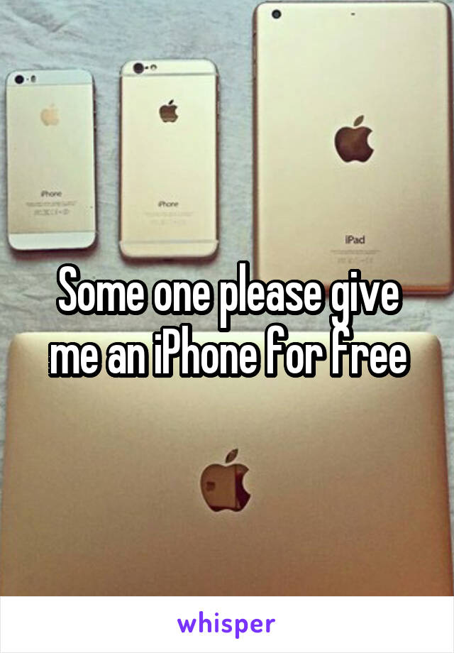 Some one please give me an iPhone for free