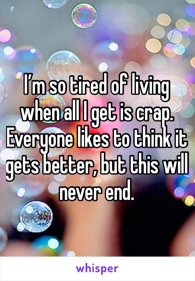 I'm so tired of living when all I get is crap. Everyone likes to think it gets better, but this will never end.