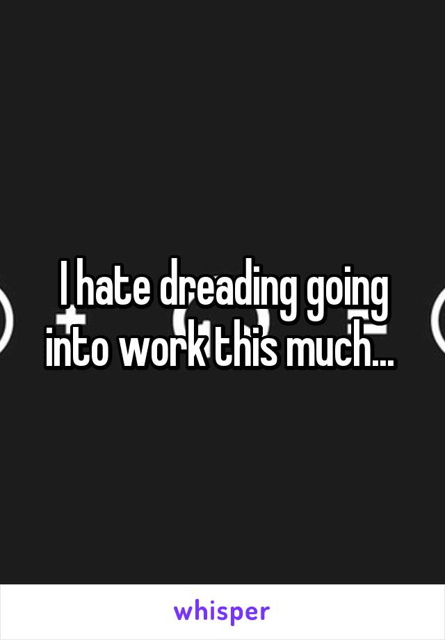 I hate dreading going into work this much...