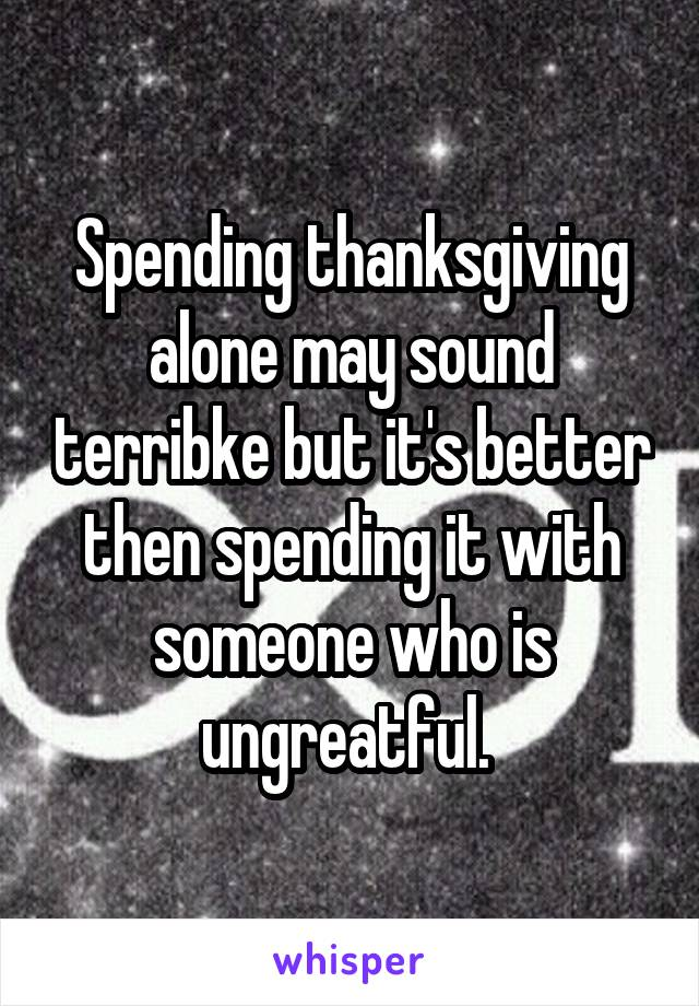 Spending thanksgiving alone may sound terribke but it's better then spending it with someone who is ungreatful.