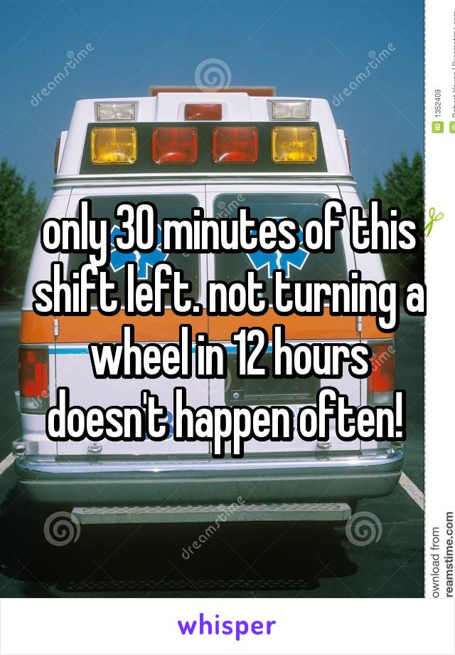 only 30 minutes of this shift left. not turning a wheel in 12 hours doesn't happen often!