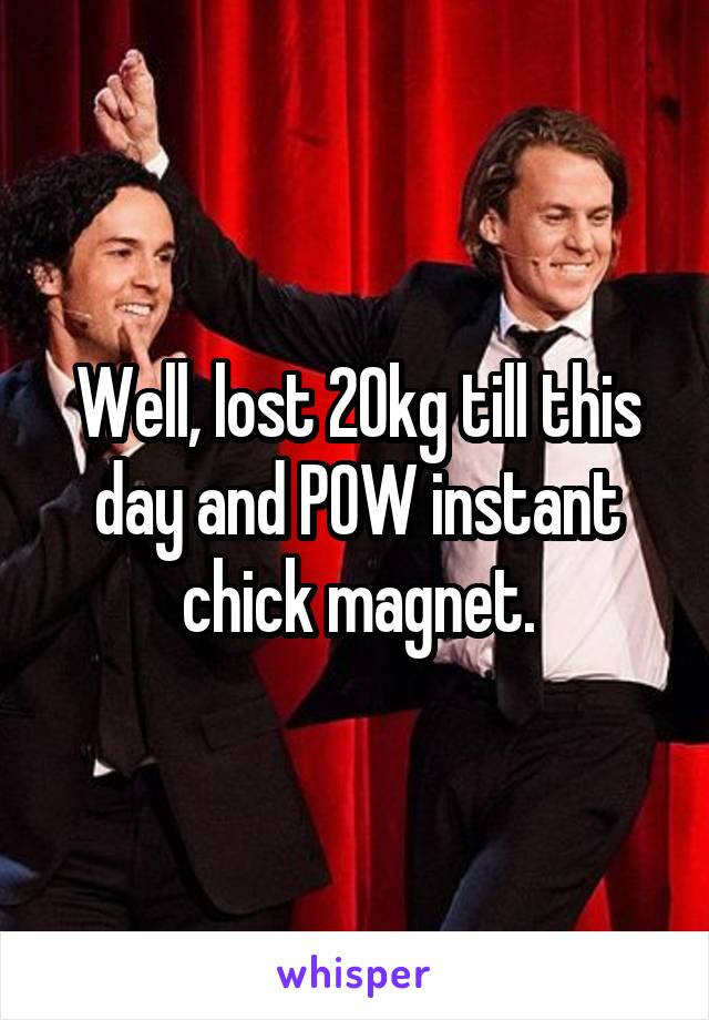 Well, lost 20kg till this day and POW instant chick magnet.