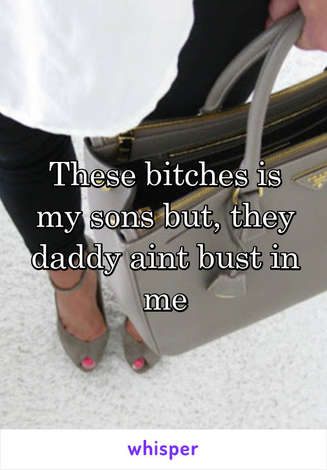 These bitches is my sons but, they daddy aint bust in me