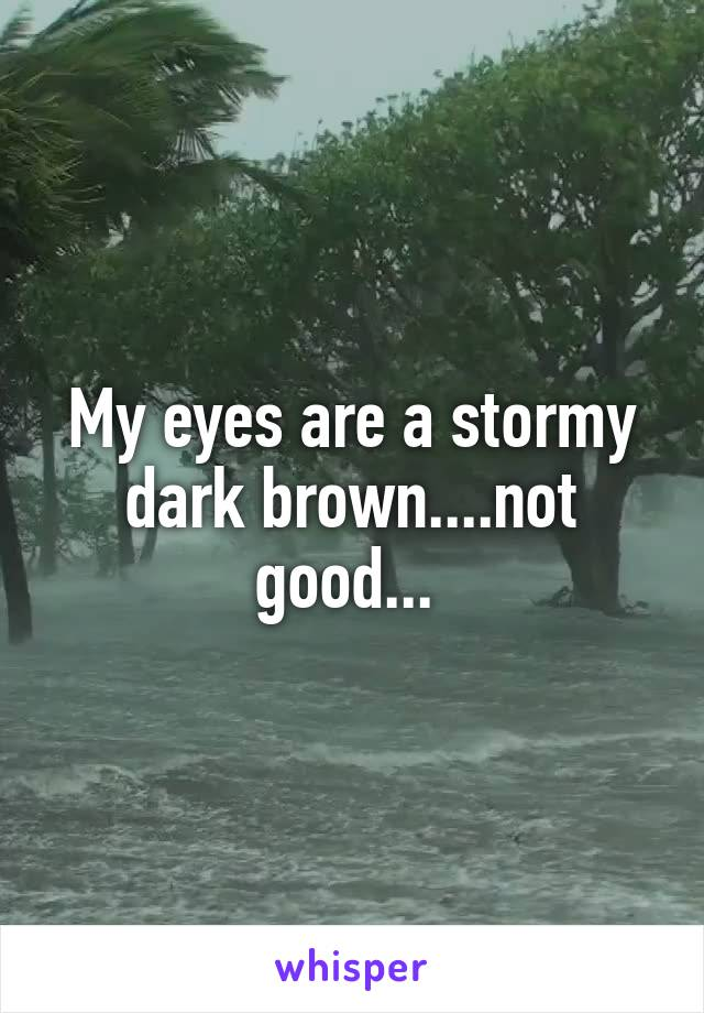 My eyes are a stormy dark brown....not good...
