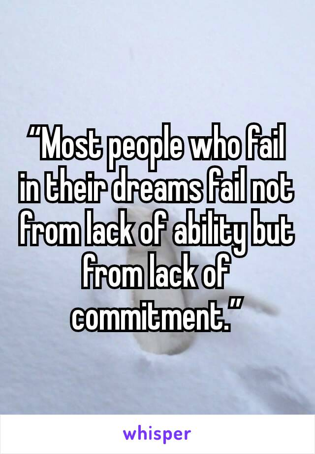 """Most people who fail in their dreams fail not from lack of ability but from lack of commitment."""