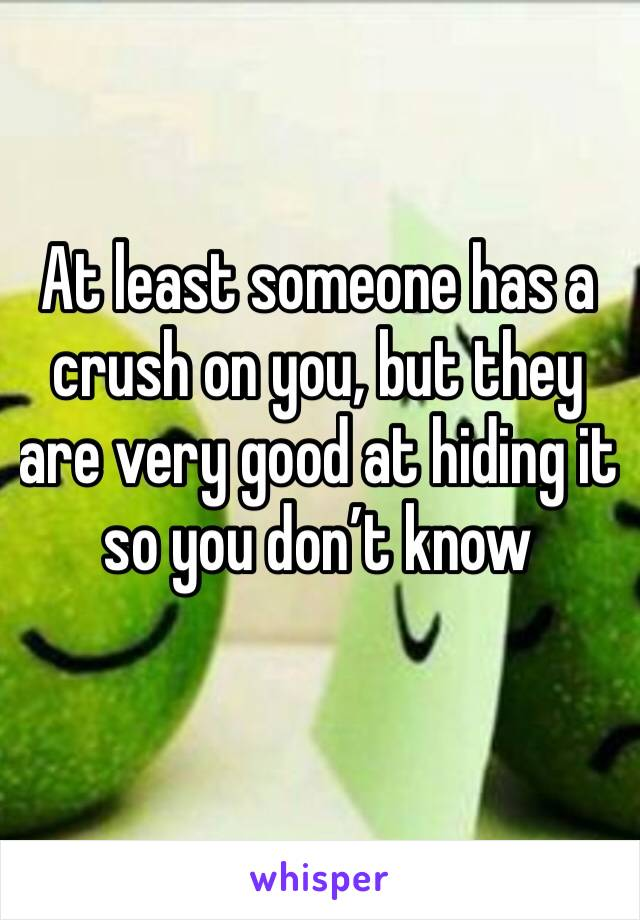 At least someone has a crush on you, but they are very good at hiding it so you don't know