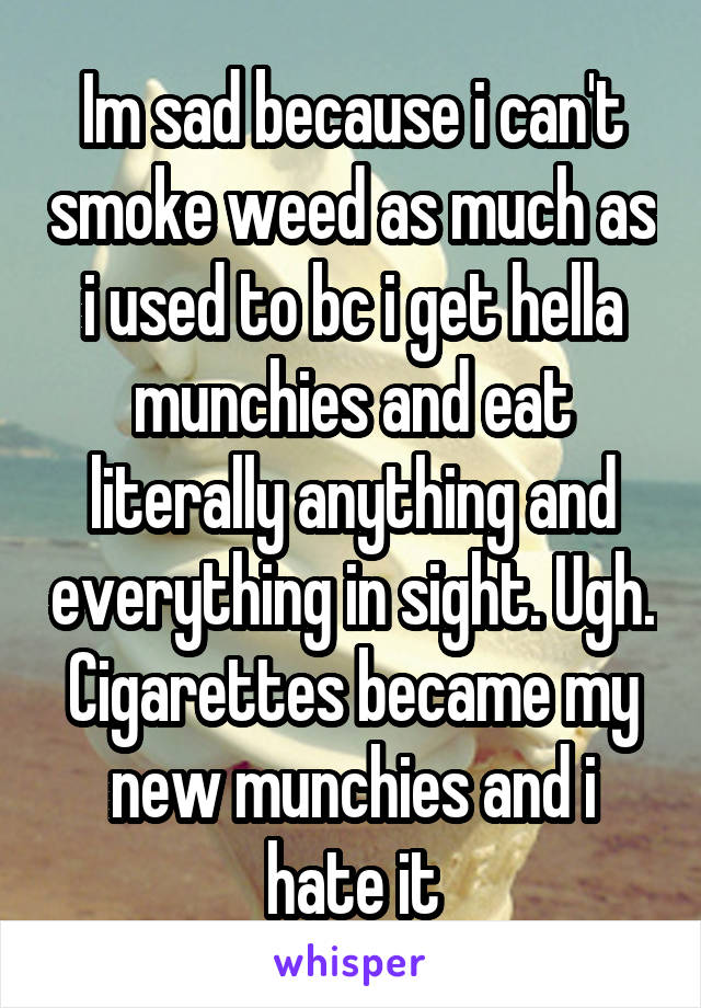 Im sad because i can't smoke weed as much as i used to bc i get hella munchies and eat literally anything and everything in sight. Ugh. Cigarettes became my new munchies and i hate it