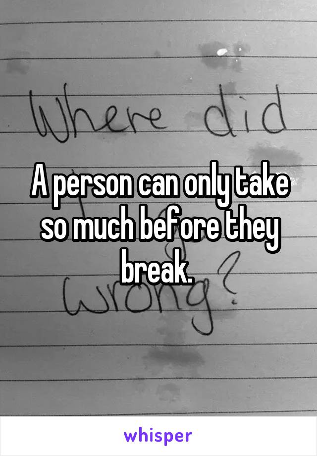 A person can only take so much before they break.