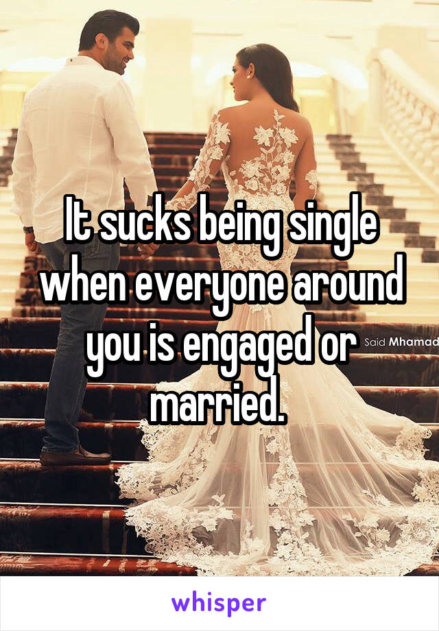 It sucks being single when everyone around you is engaged or married.