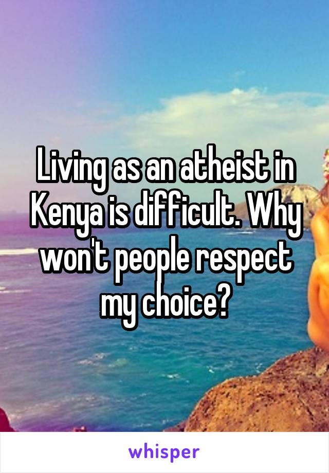 Living as an atheist in Kenya is difficult. Why won't people respect my choice?