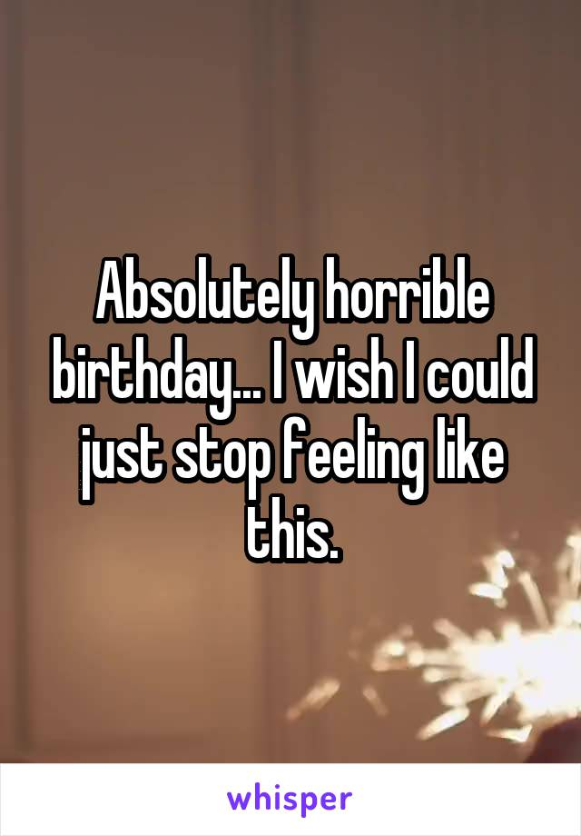 Absolutely horrible birthday... I wish I could just stop feeling like this.