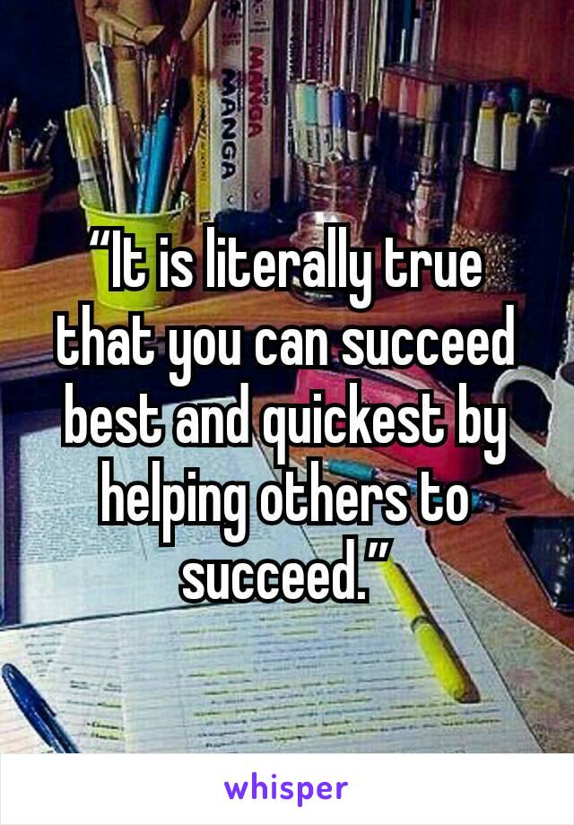 """It is literally true that you can succeed best and quickest by helping others to succeed."""