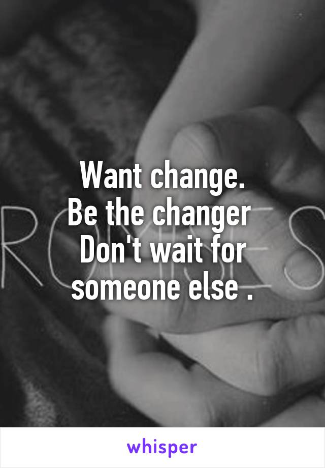 Want change. Be the changer  Don't wait for someone else .