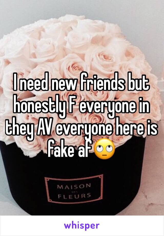 I need new friends but honestly F everyone in they AV everyone here is fake af🙄