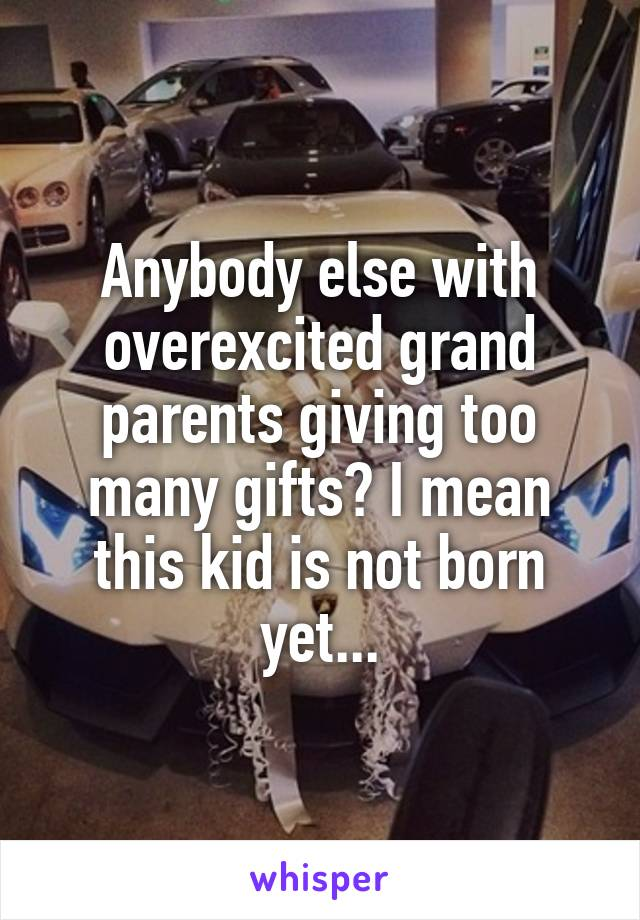 Anybody else with overexcited grand parents giving too many gifts? I mean this kid is not born yet...