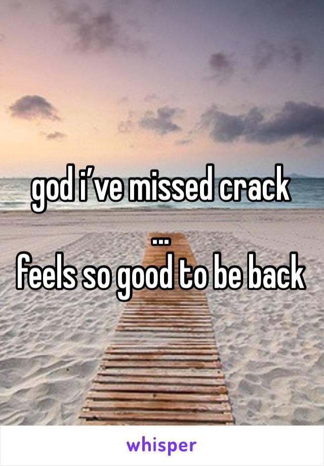 god i've missed crack ... feels so good to be back