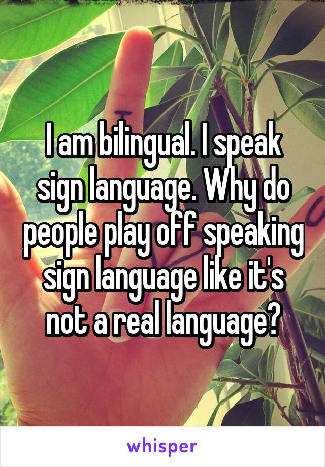 I am bilingual. I speak sign language. Why do people play off speaking sign language like it's not a real language?